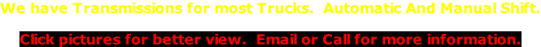 We have Transmissions for most Trucks.  Automatic And Manual Shift.  Click pictures for better view.  Email or Call for more information.