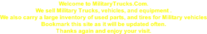 Welcome to MilitaryTrucks.Com. We sell Military Trucks, vehicles, and equipment . We also carry a large inventory of used parts, and tires for Military vehicles Bookmark this site as it will be updated often.  Thanks again and enjoy your visit.