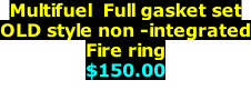 Multifuel  Full gasket set OLD style non -integrated Fire ring $150.00