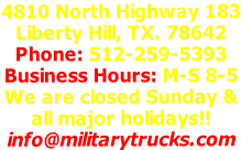 4810 North Highway 183 Liberty Hill, TX. 78642 Phone: 512-259-5393 Business Hours: M-S 8-5 We are closed Sunday & all major holidays!! info@militarytrucks.com